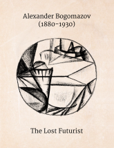 Alexander Bogomazov (1880-1930): The Lost Futurist