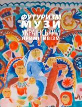 Футуризм. Музи. Украiнський Примiтивiзм